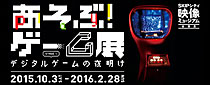【終了】あそぶ!ゲーム展 STAGE1 デジタルゲームの夜明け
