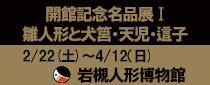 岩槻人形博物館開館記念名品展Ⅰ「雛人形と犬筥・天児・這子」
